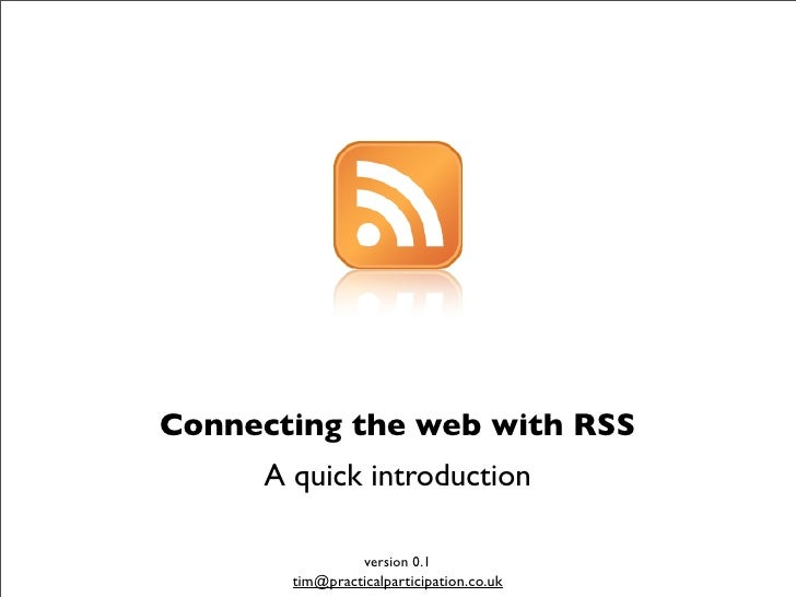 Connecting the web with RSS      A quick introduction                   version 0.1        tim@practicalparticipation.co.uk