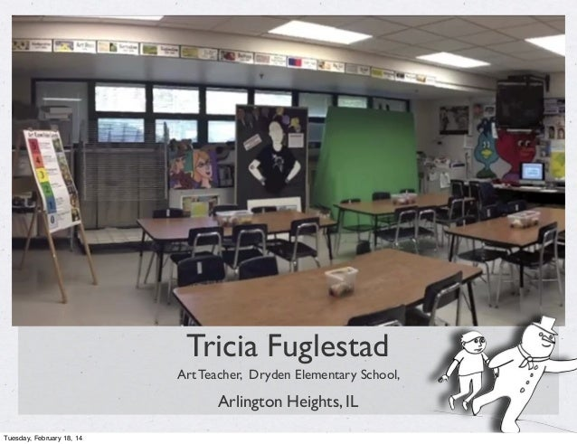 Tricia Fuglestad Art Teacher, Dryden Elementary School,  Arlington Heights, IL Tuesday, February 18, 14