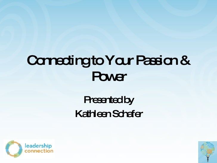 Connecting to Your Passion & Power Presented by Kathleen Schafer