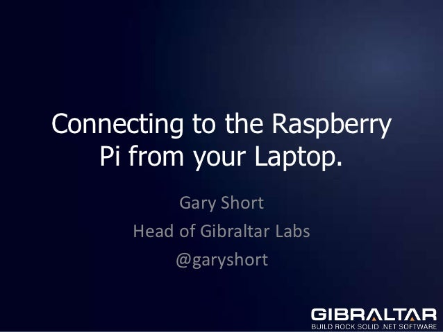 Connecting to the Raspberry   Pi from your Laptop.           Gary Short      Head of Gibraltar Labs          @garyshort