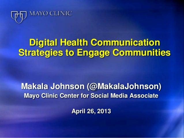 Digital Health CommunicationStrategies to Engage CommunitiesMakala Johnson (@MakalaJohnson)Mayo Clinic Center for Social M...