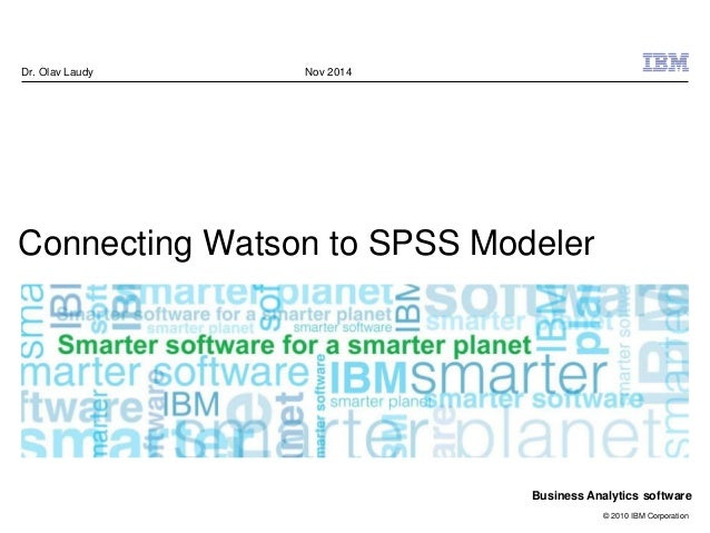 © 2010 IBM Corporation Business Analytics software Connecting Watson to SPSS Modeler Dr. Olav Laudy Nov 2014