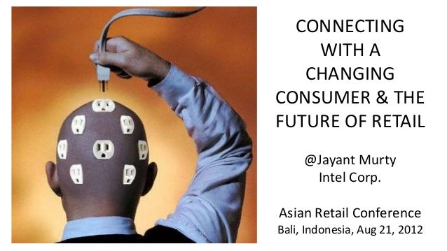 CONNECTING WITH A CHANGING CONSUMER & THE FUTURE OF RETAIL @Jayant Murty Intel Corp. Asian Retail Conference Bali, Indones...