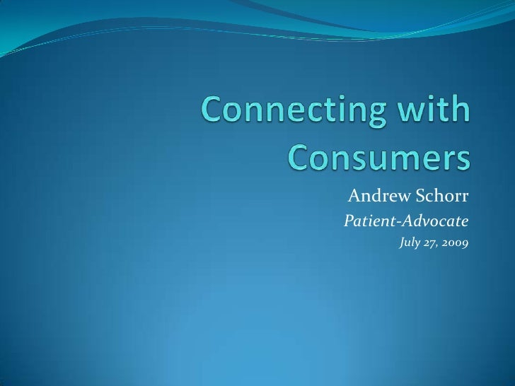 Connecting with Consumers<br />Andrew Schorr<br />Patient-Advocate<br />July 27, 2009<br />