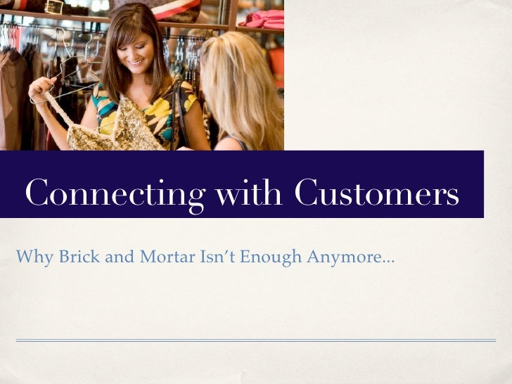 Connecting with Customers Why Brick and Mortar Isn't Enough Anymore...