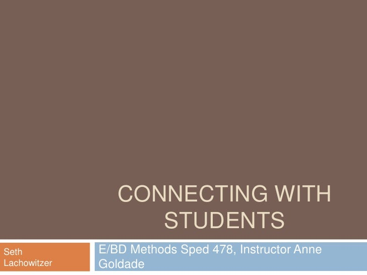 Connecting With Students<br />E/BD Methods Sped 478, Instructor Anne Goldade<br />Seth Lachowitzer<br />