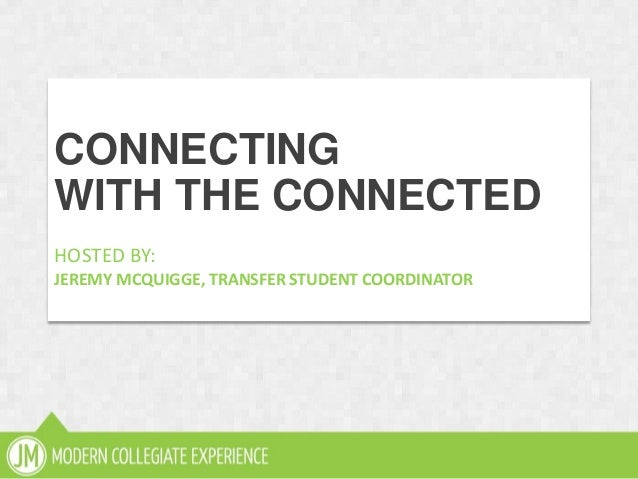 subtitleCONNECTINGWITH THE CONNECTEDHOSTED BY:JEREMY MCQUIGGE, TRANSFER STUDENT COORDINATOR