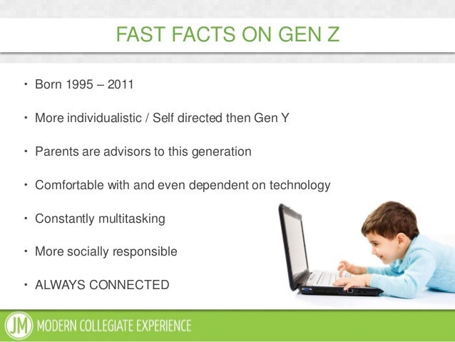  Born 1995 – 2011 More individualistic / Self directed then Gen Y Parents are advisors to this generation Comfortable ...