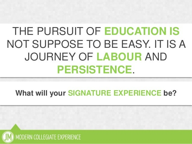 What will your SIGNATURE EXPERIENCE be?THE PURSUIT OF EDUCATION ISNOT SUPPOSE TO BE EASY. IT IS AJOURNEY OF LABOUR ANDPERS...