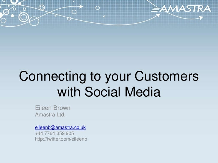 Connecting to your Customers with Social Media<br />Eileen Brown<br />Amastra Ltd.<br />eileenb@amastra.co.uk<br />+44 776...