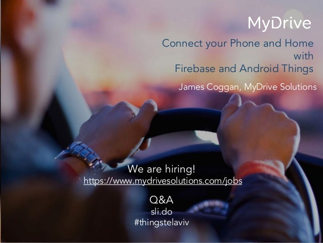 James Coggan, MyDrive Solutions Connect your Phone and Home with Firebase and Android Things We are hiring! https://www.my...
