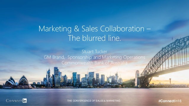 THE CONVERGENCE OF SALES & MARKETING #ConnectIn16 Marketing & Sales Collaboration – The blurred line. Stuart Tucker GM Bra...