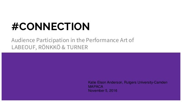 #CONNECTION Audience Participation in the Performance Art of LABEOUF, RÖNKKÖ & TURNER Katie Elson Anderson, Rutgers Univer...