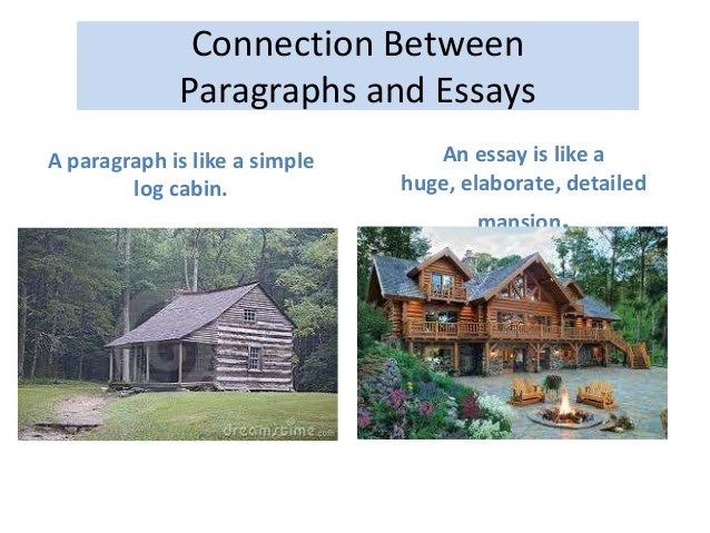Connection Between Paragraphs and Essays A paragraph is like a simple log cabin. An essay is like a huge, elaborate, detai...
