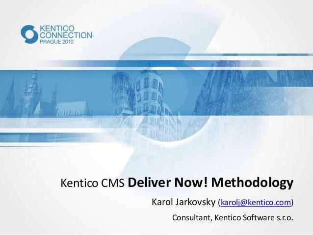 Kentico CMS Deliver Now! Methodology Karol Jarkovsky (karolj@kentico.com) Consultant, Kentico Software s.r.o.