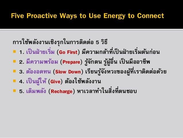 กำรใช้พลังงำนเชิงรุกในกำรติดต่อ 5 วิธี  1. เป็ นฝ่ ำยเริ่ม (Go First) มีควำมกล้ำที่เป็ นฝ่ ำยเริมต้นก่อน ่  2. มีควำมพร้...