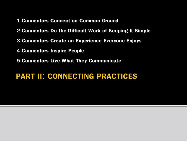 1.Connectors Connect on Common Ground 2.Connectors Do the Difficult Work of Keeping It Simple 3.Connectors Create an Exper...