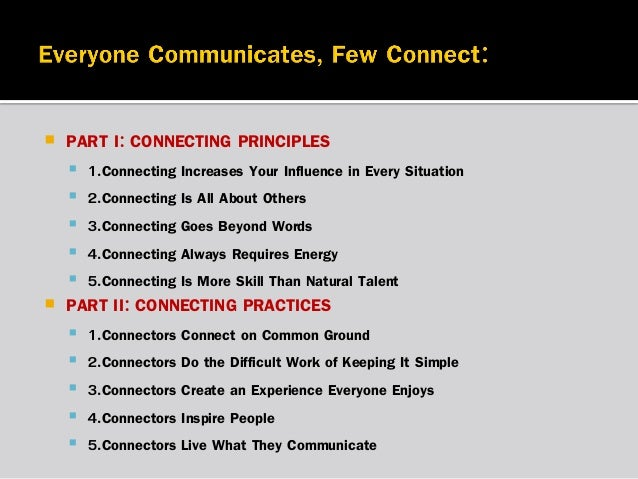   PART I: CONNECTING PRINCIPLES         1.Connecting Increases Your Influence in Every Situation 2.Connecting Is Al...