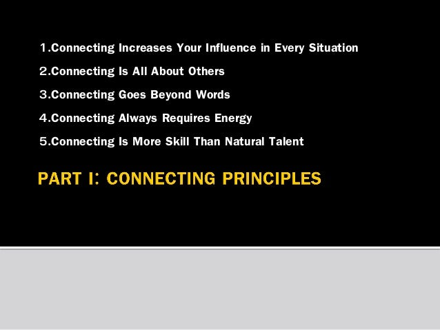 1.Connecting Increases Your Influence in Every Situation 2.Connecting Is All About Others 3.Connecting Goes Beyond Words 4...