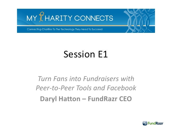 Session E1 Turn Fans into Fundraisers withPeer-to-Peer Tools and Facebook  Daryl Hatton – FundRazr CEO