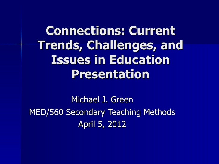 Connections: Current Trends, Challenges, and   Issues in Education      Presentation         Michael J. GreenMED/560 Secon...