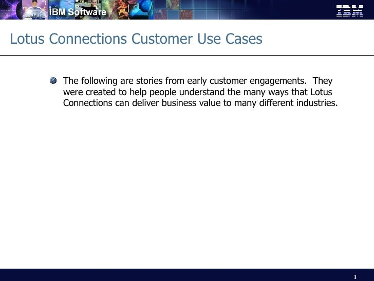 Lotus Connections Customer Use Cases <ul><li>The following are stories from early customer engagements.  They were created...