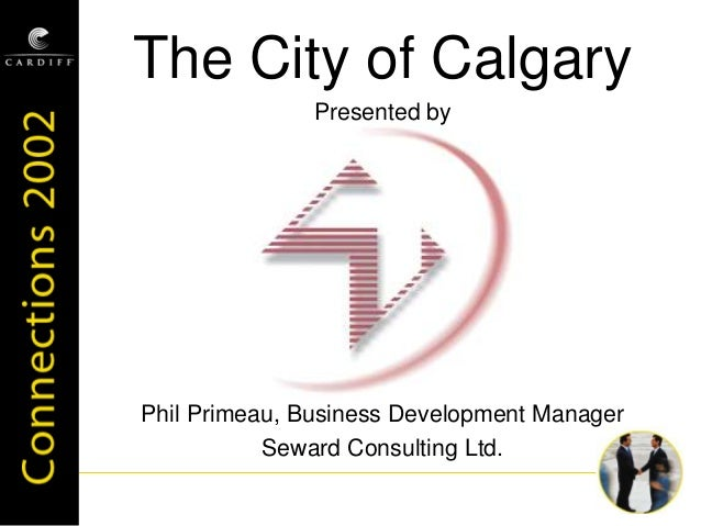 The City of Calgary Presented by Phil Primeau, Business Development Manager Seward Consulting Ltd.