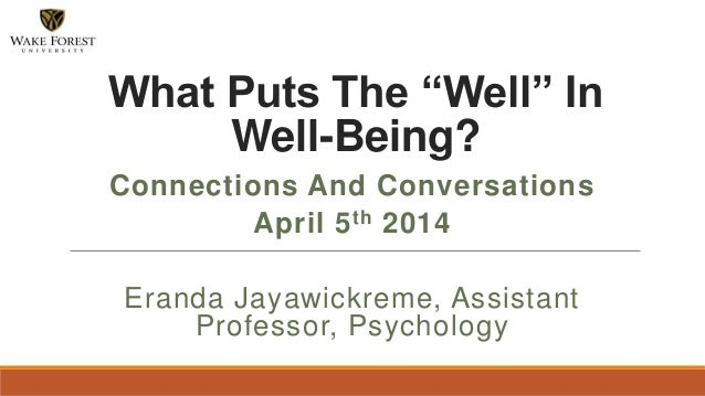"""Connections And Conversations April 5th 2014 Eranda Jayawickreme, Assistant Professor, Psychology What Puts The """"Well"""" In ..."""