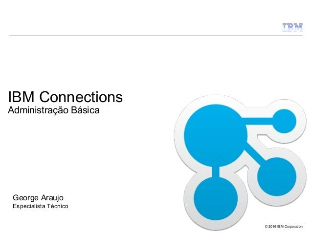 © 2016 IBM Corporation IBM Connections Administração Básica George Araujo Especialista Técnico