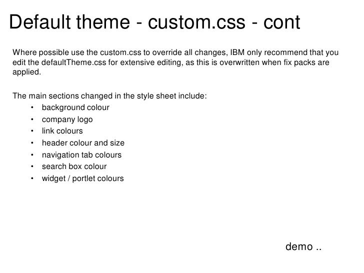 Default theme - custom.css - contWhere possible use the custom.css to override all changes, IBM only recommend that youedi...