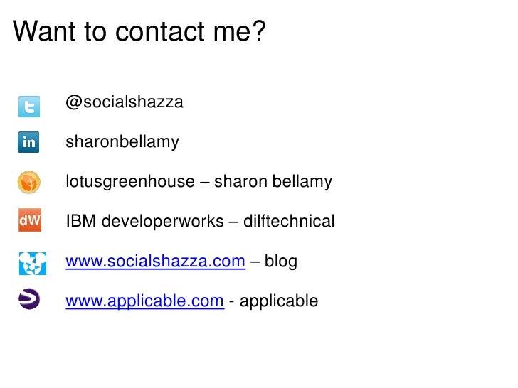 Want to contact me?   @socialshazza   sharonbellamy   lotusgreenhouse – sharon bellamy   IBM developerworks – dilftechnica...