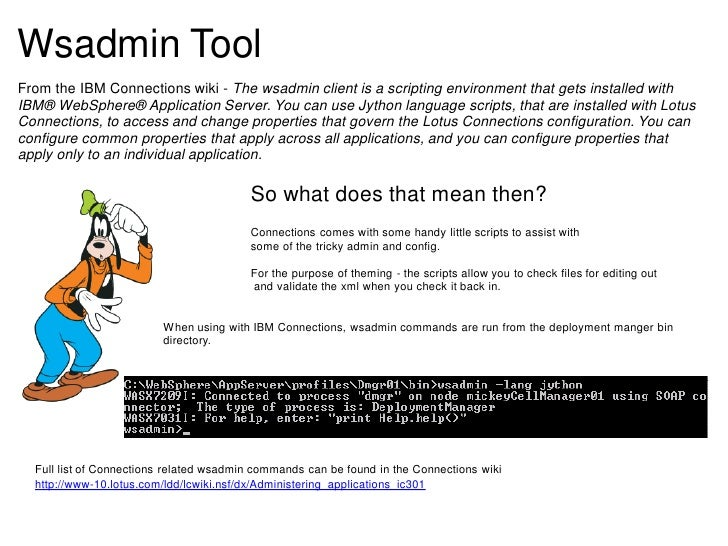 Wsadmin ToolFrom the IBM Connections wiki - The wsadmin client is a scripting environment that gets installed withIBM® Web...