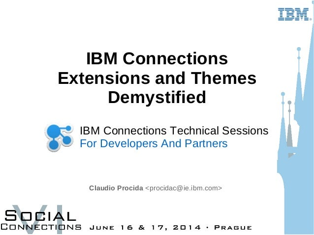 IBM Connections Extensions and Themes Demystified Claudio Procida <procidac@ie.ibm.com> IBM Connections Technical Sessions...