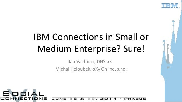 IBM Connections in Small or Medium Enterprise? Sure! Jan Valdman, DNS a.s. Michal Holoubek, oXy Online, s.r.o.