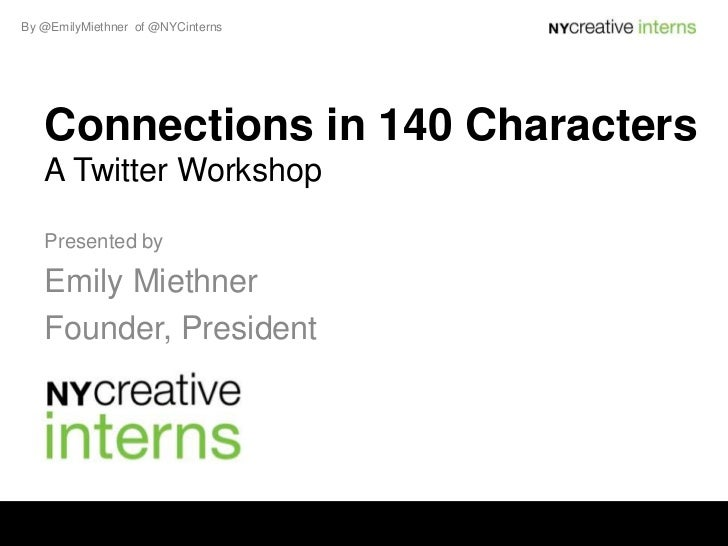 By @EmilyMiethner of @NYCinterns   Connections in 140 Characters   A Twitter Workshop   Presented by   Emily Miethner   Fo...