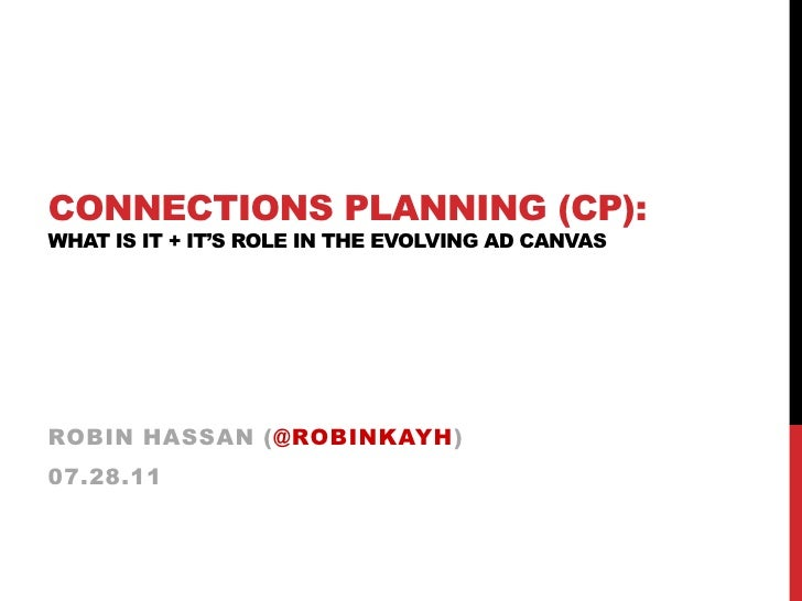 Connections Planning (CP): What is it + IT's ROLE IN the Evolving ad canvas<br />Robin Hassan (@robinkayh)<br />07.28.11<b...