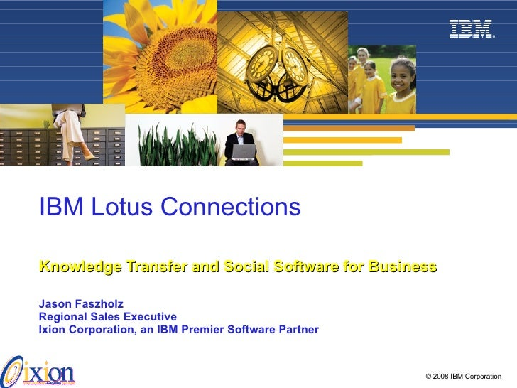 IBM Lotus Connections   Knowledge Transfer and Social Software for Business Jason Faszholz Regional Sales Executive Ixion ...