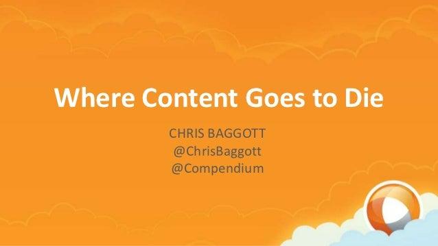Where Content Goes to Die        CHRIS BAGGOTT         @ChrisBaggott        @Compendium