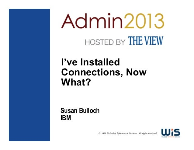 I've Installed Connections, Now What? Susan Bulloch IBM © 2013 Wellesley Information Services. All rights reserved.