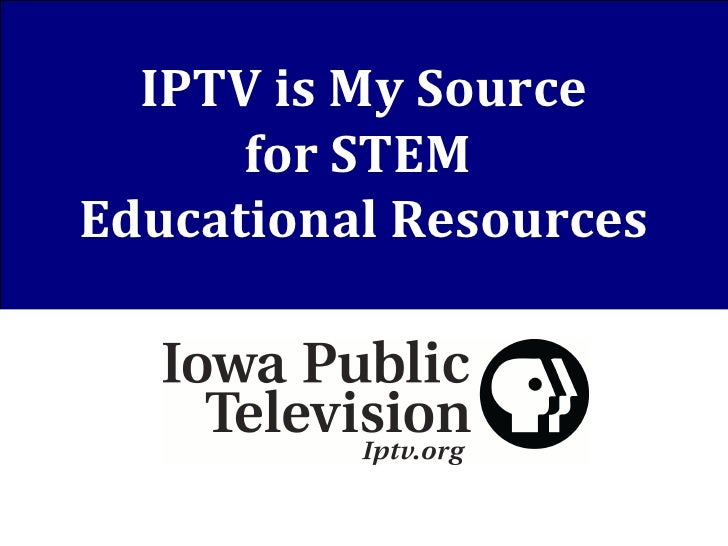 IPTV is My Source for STEM  Educational Resources