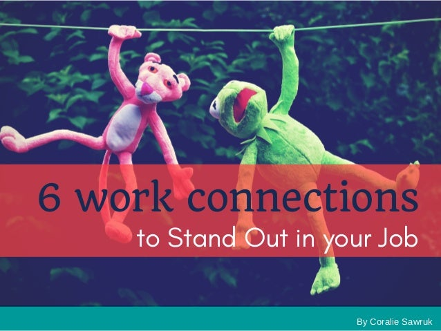 By Coralie Sawruk 6 work connections to Stand Out in your Job