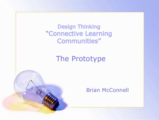 """Design Thinking """"Connective Learning Communities"""" Brian McConnell The Prototype"""