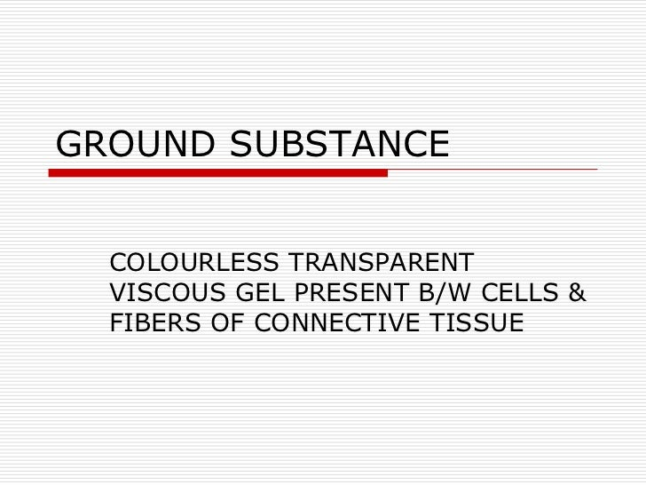 GROUND SUBSTANCE  COLOURLESS TRANSPARENT  VISCOUS GEL PRESENT B/W CELLS &  FIBERS OF CONNECTIVE TISSUE