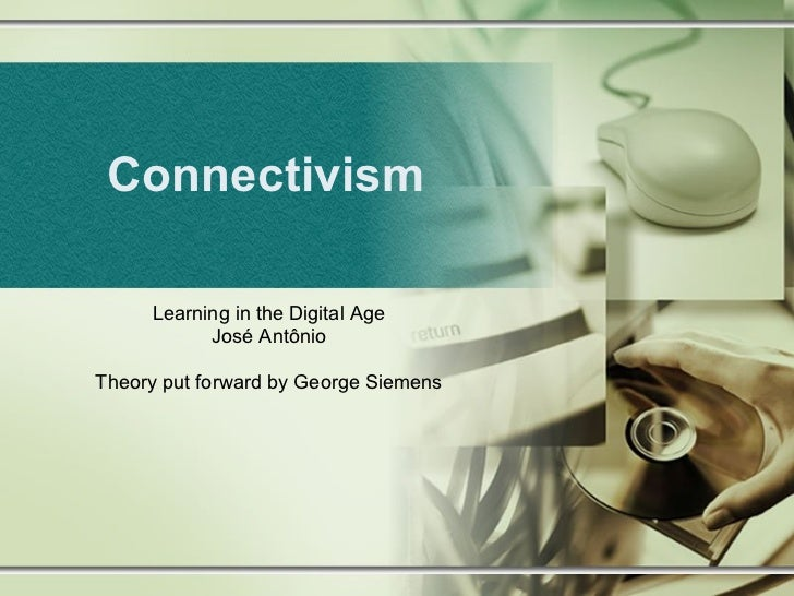 Connectivism Learning in the Digital Age José Antônio Theory put forward by George Siemens