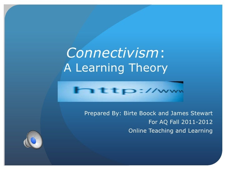 Connectivism:A Learning Theory   Prepared By: Birte Boock and James Stewart                       For AQ Fall 2011-2012   ...