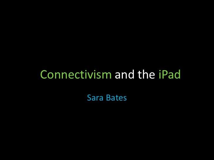 Connectivism and the iPad<br />Sara Bates<br />
