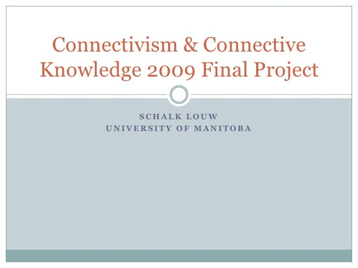 SchalkLouw<br />University Of Manitoba<br />Connectivism & Connective Knowledge 2009 Final Project<br />