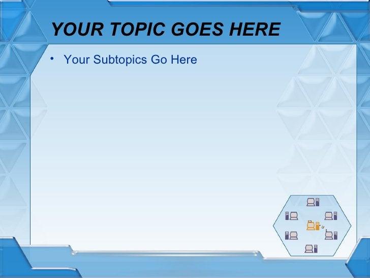 YOUR TOPIC GOES HERE <ul><li>Your Subtopics Go Here </li></ul>