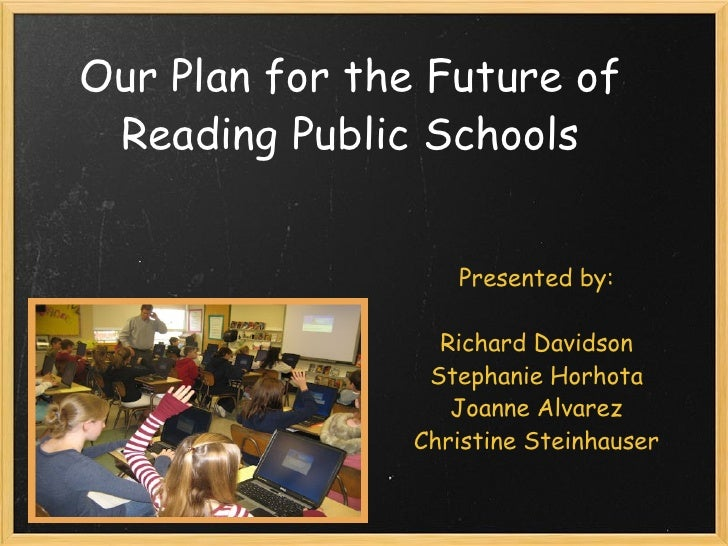 Our Plan for the Future of Reading Public Schools Our Vision Presented by:   Richard Davidson Stephanie Horhota Joanne Alv...