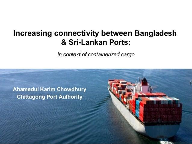 Increasing connectivity between Bangladesh & Sri-Lankan Ports: in context of containerized cargo Ahamedul Karim Chowdhury ...